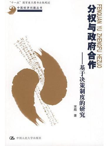 """分权与政府合作——基于决策制度的研究(中国经济问题丛书;""""十一五""""国家重点图书出版规划)"""