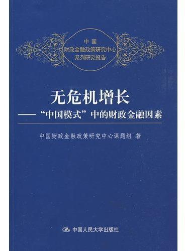 """无危机增长——""""中国模式""""中的财政金融因素(中国财政金融政策研究中心系列研究报告)"""