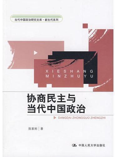 协商民主与当代中国政治(当代中国政治研究文库·新生代系列)