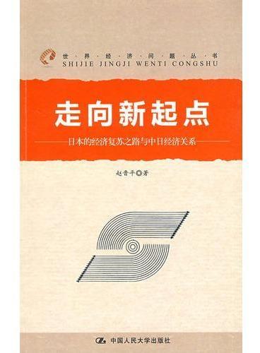 走向新起点:日本的经济复苏之路与中日经济关系(世界经济问题丛书)