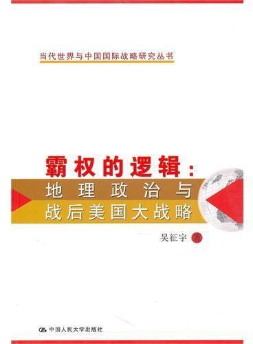 霸权的逻辑:地理政治与战后美国大战略(当代世界与中国国际战略研究丛书)