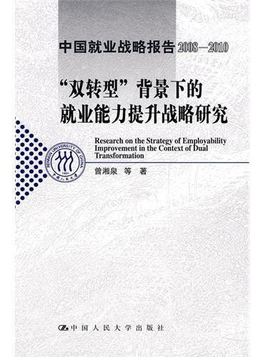 """""""双转型""""背景下的就业能力提升战略研究(中国就业战略报告2008-2010)"""
