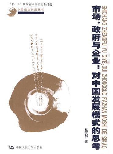 """市场、政府与企业:对中国发展模式的思考(中国经济问题丛书;""""十一五""""国家重点图书出版规划)"""