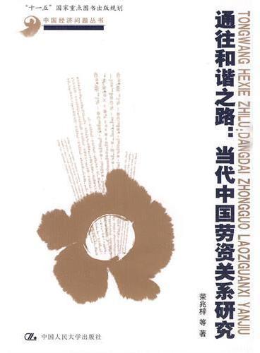 """通往和谐之路:当代中国劳资关系研究(中国经济问题丛书;""""十一五""""国家重点图书出版规划)"""