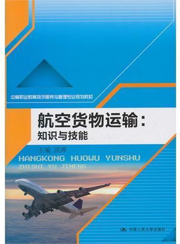 航空货物运输:知识与技能(中等职业教育物流服务与管理专业规划教材)