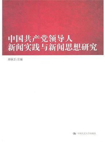 中国共产党领导人新闻实践与新闻思想研究