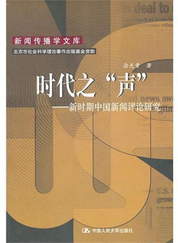 """时代之""""声""""——新时期中国新闻评论研究(新闻传播学文库)"""