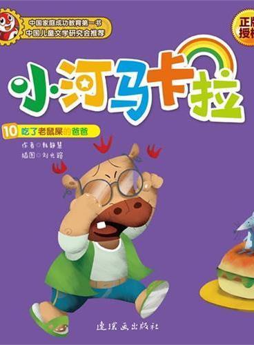小河马卡拉10:吃了老鼠屎的爸爸((中国家庭成功教育第一书 《孩子》杂志连载八年,卡拉已成为中国千万小读者最喜爱的卡通明星))