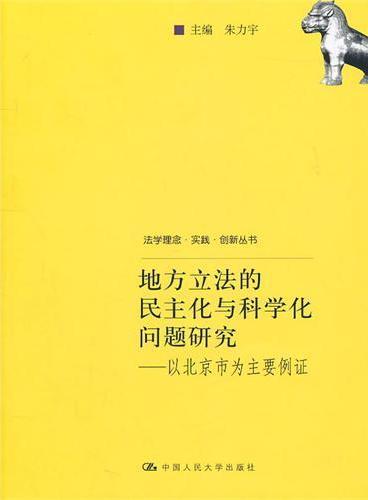 地方立法的民主化与科学化问题研究——以北京市为主要例证(法学理念·实践·创新丛书)