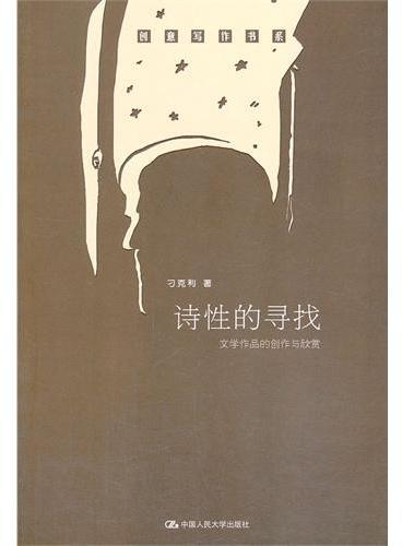 诗性的寻找——文学作品的创作与欣赏(创意写作书系)(多角度看文学,深层次品人生)