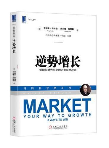 """逆势增长:低增长时代企业的八大制胜战略(""""现代营销学之父"""" 菲利普o科特勒两兄弟首次合著之作,为中国企业提供八种增长战略来思考如何增长,并评估企业是否已经准备好实现突破。)"""