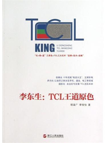 李东生:TCL王道原色(本书回顾了TCL集团三十多年的发展历程,精要总结了李东生睿智的管理思想与经营奇思)
