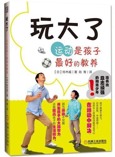"""玩大了——运动是孩子最好的教养(只有家长们放手,才能锻炼孩子的""""生活能力"""")"""
