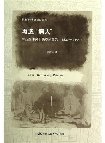 """再造""""病人""""——中西医冲突下的空间政治(1832-1985)(第2版)(新史学&多元对话系列)"""