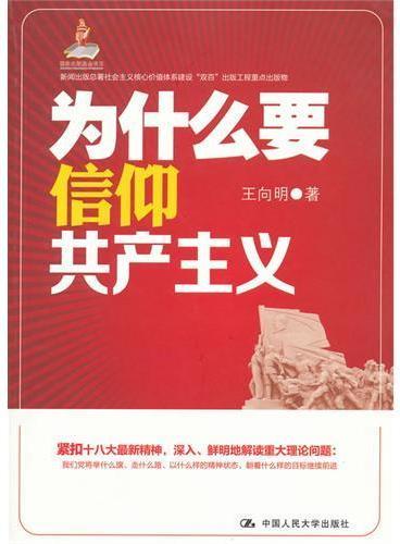 """为什么要信仰共产主义(新闻出版总署社会主义核心价值体系建设""""双百""""出版工程重点出版物)"""