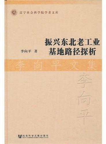 振兴东北老工业基地路径探析·李向平文集
