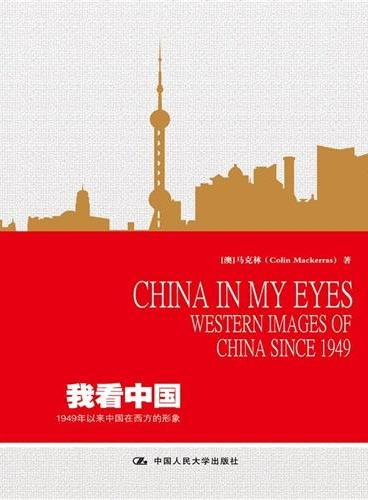 我看中国:1949年以来中国在西方的形象  China in My Eyes:Western Images of China s