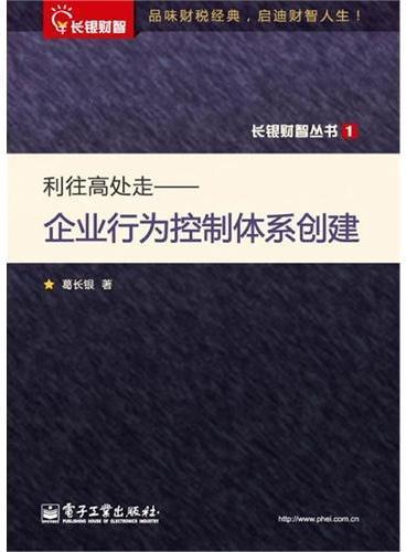 长银财智丛书——利往高处走:企业行为控制体系创建