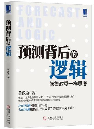 """预测背后的逻辑:像鲁政委一样思考(""""上海金融领军人才""""、""""沪上十大金融创新人物""""对形势和政策的精准判断。小的预测可保日常平稳,大的预测则能在""""黑天鹅""""降临前幸免于难!)"""