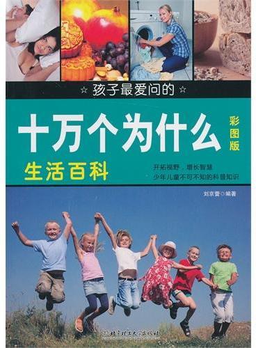 孩子最爱问的十万个为什么-生活百科(生动有趣的疑问,权威严谨的解答,通俗易懂的语言,孩子们了解浩瀚宇宙的最佳读物)
