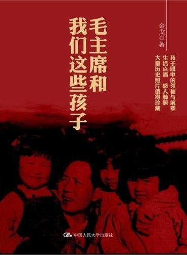 毛主席和我们这些孩子们(孩子眼中的领袖与前辈,大量历史绝版照片独家珍藏)