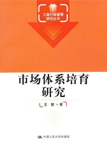 市场体系培育研究(工商行政管理研究丛书)