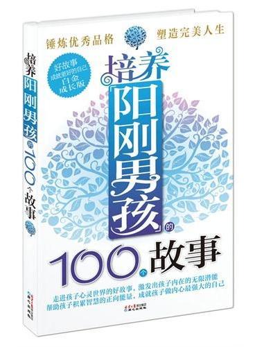 培养阳刚男孩的100个故事(走进孩子心灵世界的好故事, 激发孩子内在的无限潜能!)