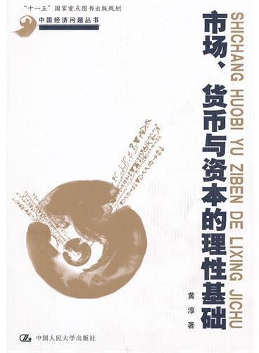 """市场、货币与资本的理性基础(中国经济问题丛书;""""十一五""""国家重点图书出版规划)"""