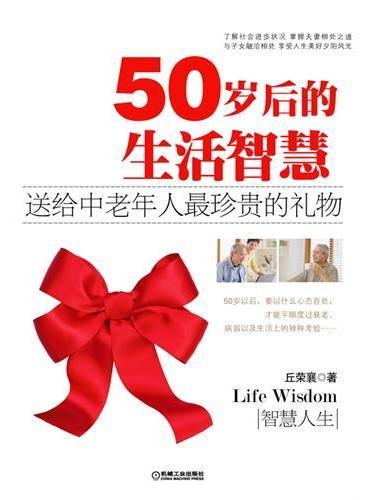 50岁后的生活智慧(送给中老年人最珍贵的礼物:了解社会进步状况,掌握夫妻相处之道,与子女融洽相处,享受人生美好夕阳风光)
