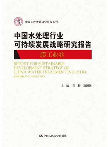 中国水处理行业可持续发展战略研究报告(膜工业卷)(中国人民大学研究报告系列)