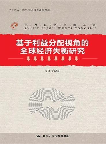 """基于利益分配视角的全球经济失衡研究(世界经济问题丛书;""""十二五""""国家重点图书出版规划)"""