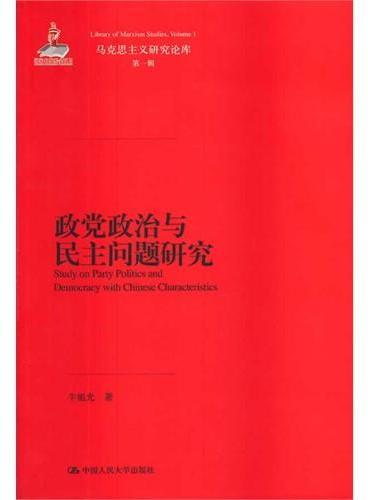 政党政治与民主问题研究(马克思主义研究论库·第一辑)(国家出版基金项目)