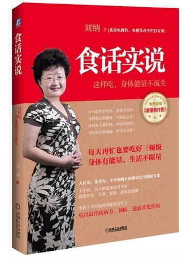食话实说(北京电视台、央视等养生栏目专家最新力作,告诉您:这样吃,身体能量不流失!)