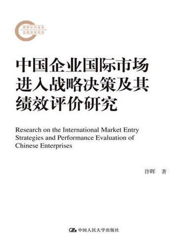 中国企业国际市场进入战略决策及其绩效评价研究(国家社科基金后期资助项目)