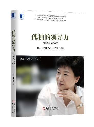 孤独的领导力:朴槿惠的60年(展现韩国首任女总统最真实的一面,以及她将打造的不一样的韩国。)