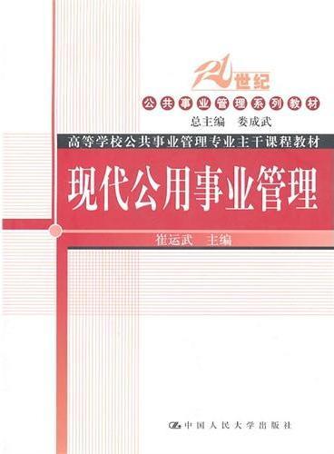 现代公用事业管理(21世纪公共事业管理系列教材;高等学校公共事业管理专业主干课程教材)