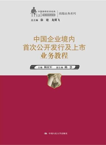 中国企业境内首次公开发行及上市业务教程(中国律师实训经典·高端业务系列)
