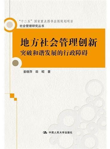 """地方社会管理创新:突破和谐发展的行政障碍(社会管理研究丛书;""""十二五""""国家重点图书出版规划项目)"""