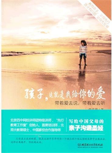 """孩子,这就是我给你的爱(北京四中网校特级讲师,""""先行教育工作室""""的创始人、首席培训师,北师大教育硕士、中国家校合作指导师写给中国父母的亲子沟通圣经)"""