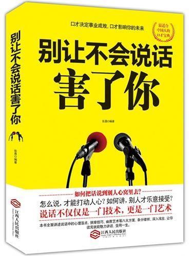 别让不会说话害了你(口才决定事业成败,口才影响你的未来。最适合中国人的口才宝典。如何把话说到别人心里去?怎么说,才能打动人心?如何讲,别人才乐意接受?)
