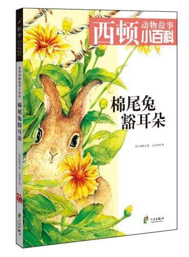 西顿动物故事小百科《棉尾兔豁耳朵》(适用5-10岁儿童阅读,经典感人的绘本,辅佐动植物小百科,搭配生动有趣的游戏,畅享完美阅读时光)