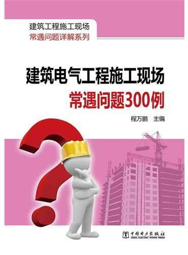 建筑工程施工现场常遇问题详解系列  建筑电气工程施工现场常遇问题300例