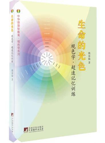 生命的光色:观色学.超速记忆训练(本书以中华道德根文化理论为指导,就人类记忆力生发、演变和恢复训练的基础理论进行了全面的介绍.)