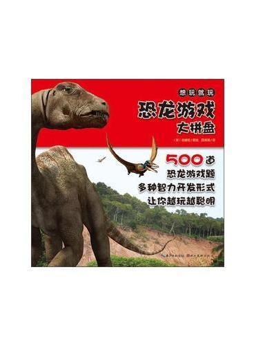 想玩就玩:恐龙游戏大拼盘(500道智力游戏题,想象不到的超大容量游戏书,让孩子的思维更活跃)