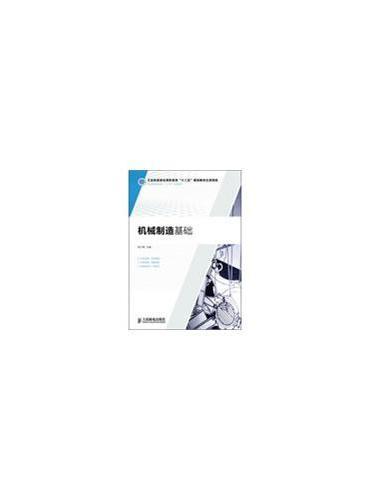 """机械制造基础(工业和信息化高职高专""""十二五""""规划教材立项项目)"""