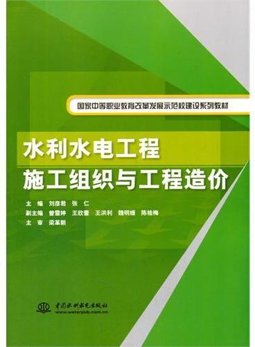 水利水电工程施工组织与工程造价(国家中等职业教育改革发展示范校建设系列教材)