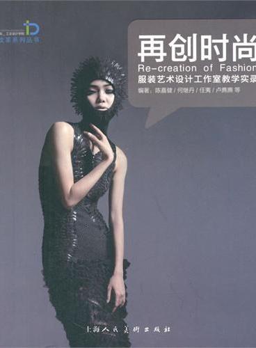 再创时尚---服装艺术设计工作室教学实录---广州美术学院工业设计学院教学改革系列丛书