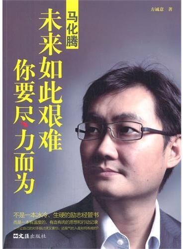 """马化腾——未来如此艰难,你要尽力而为(马化腾,当代中国卓越的企业家,中国最大网络公司腾讯的缔造者,""""QQ之父"""",21世纪中国经济""""十年商业领袖"""")"""