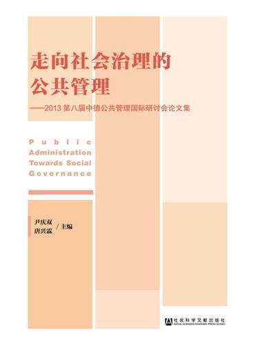 走向社会治理的公共管理——2013第八届中德公共管理国际研讨会论文集