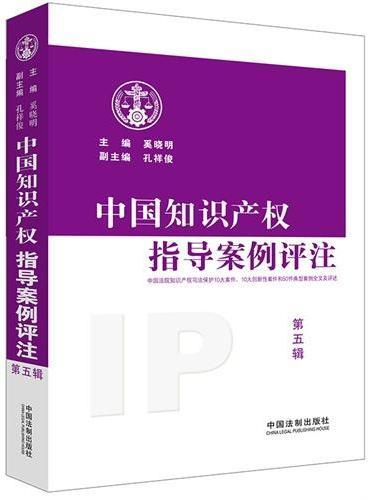 中国知识产权指导案例评注第五辑(权威公布中国法院知识产权司法保护10大案件、10大创新性案件、50件典型案例)